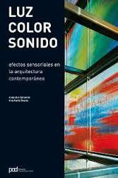 Luz, color, sonido : efectos sensoriales en la arquitectura contemporánea / [editores] Alejandro Bahamón, Ana María Álvarez ; [textos, Ana María Álvarez]. + info: http://www.parramon.com/ficha.aspx?cod=P00922