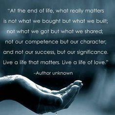 """""""At the end of life, what really matters is not what we bought but what we built; not what we got but what we shared; not our competence but our character; and not our success but our significance.  Live a life that matters.  Live a life of love."""" ~ Author unknown"""