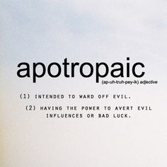 apotropaic (adj.) (1) intended to ward off evil. (2) having the power to avert evil influences or bad luck.