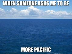 When someone asks me to be ... more pacific