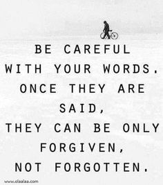 Taste those words before you spit them out! For what you have said can never be unsaid! It'll be forgiven.... But KNOW it'll NEVER be forgotten.  If it does not come from love...then DON'T!!!!