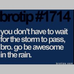 You don't have to wait for the storm to pass, bro. Go be awesome in the rain.