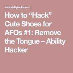 "e6ae2df5cf How to ""Hack"" Cute Shoes for AFOs Remove the Tongue – Ability Hacker"
