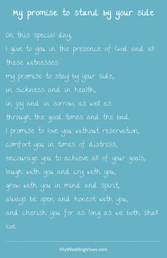 On this special day, I give to you in the presence of God and all these witnesses my promise to stay by your side, in sickness and in health, in joy and in sorrow, as well as through the good times and the bad. I promise to love you...