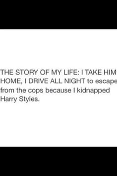 More like: The story of my life I take THEM home, I drive all night to escape the cops because I kidnapped ONE DIRECTION. One Direction Memes, I Love One Direction, Drive All Night, Bae, 1d And 5sos, Edward Styles, Story Of My Life, Along The Way, Harry Styles