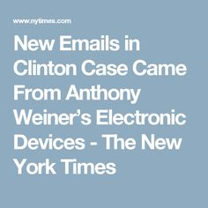 New Emails in Clinton Case Came From Anthony Weiner's Electronic Devices - The New York Times