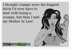 I thought cramps were the biggest bitch Id ever have to deal with being a woman, but then I met my Mother In Law!