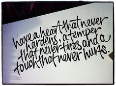 Have a heart that never hardens a temper, that never tires and a touch that never hurts