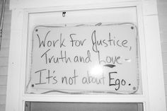 The true things in life: Work for Justice, Truth, and Love - It's Not About Ego .