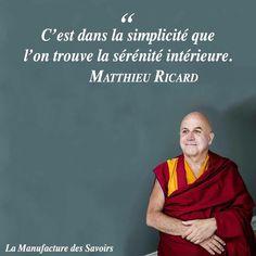 """""""C'est dans la simplicité que l'on trouve la sérénité intérieure."""" Matthieu Ricard, Se changer, changer le monde, 2013"""