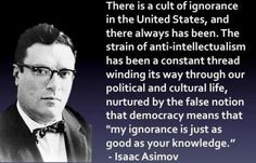 5 Hours Ago There Is a Cult of Ignorance in the United States and There Always Has Been the Strain of Anti-Intellectualism Has Been a Constant Thread Winding Its Way Through Our Political and Cultural Life Nurtured by the False Notion That Democracy Means Democracy Quotes, Ignorance Quotes, Isaac Asimov, Anti Intellectualism, Believe, Les Religions, Atheism, Quotable Quotes