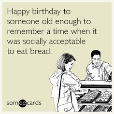 Happy birthday to someone old enough to remember a time when it was socially acceptable to eat bread. | Birthday Ecard