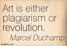 Marcel Duchamp: Art is either plagiarism or revolution.
