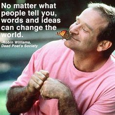 """""""No matter what people tell you, words and ideas can change the world."""""""