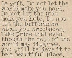Be soft. Do not let the world make you hard. Do not let the pain make you hate. Do not let the bitterness steal your sweetness. Take pride that even though the rest of the world may disagree, you still believe it to be a beautiful place. (links to an article on 15 Things You Must Give Up To Be Happy)