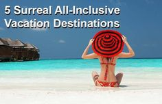 5 Surreal All-Inclusive Vacation Destinations