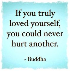 ~ Buddha, we'll I must love myself a lot more than I thought.  Heck even when I get so mad I want to hurt someone, I end up feeling bad or making myself sick.
