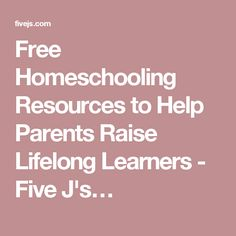 Free Homeschooling Resources to Help Parents Raise Lifelong Learners - Five J's…