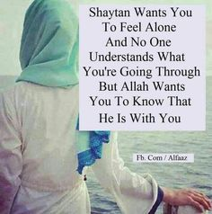 Shaytan wants you to feel alone. And no one understands what you're going through but Allah wants you to know that he is with you.