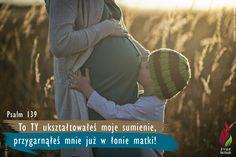 To TY ukształtowałeś moje sumienie, przygarnąłeś mnie już w łonie matki! - Ps 139,13 -