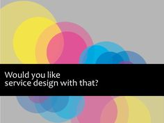 would-you-like-service-design-with-that-presented-by-suze-ingram-at-web-directions-south by suzeingram via Slideshare