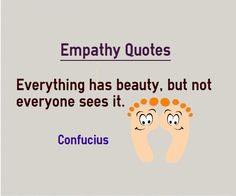 Quotes about Empathy Everything has beauty, but not everyone sees it. Quote by Confucius Explanation about quote on empathy Beauty depends on the person seeing it. What is being observed in the subject defines the beauty. Beauty is perception and not real.