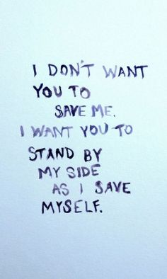 """I don't want you to save me. I want you to stand by my side as I save myself."""