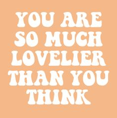 you are so much lovelier than you think | quotes