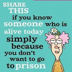 share this if you know someone who is alive today simply because you dont want to go to prison.