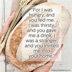 """For I was hungry, and you fed me. I was thirsty, and you gave me a drink. I was a stranger, and you invited me into your home."" Matthew 25:35"