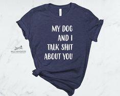 f9cd6c2a2 Women's My Dog And I Talk Shit About You T-Shirt, Dog Lover Shirt, Funny  Dog Shirt, Dog Shirt For Woman, Mother Day Dog Mom Gifts