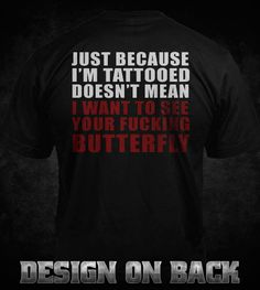 JUST CAUSE I'M TATTOOED DOESN'T MEAN I WANT TO SEE YOUR FUCKING BUTTERFLY - BIKER T-shirts
