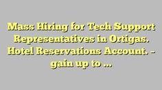Mass Hiring for Tech Support Representatives in Ortigas. Hotel Reservations Account. - gain up to P1, Metro...