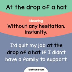 Idiom of the day: At the drop of a hat. Meaning: Without any hesitation, instantly. Example: I'd quit my job at the drop of a hat if I didn't have a family to support.