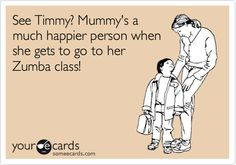 Funny Family Ecard: See Timmy? Mummy's a much happier person when she gets to go to her Zumba class!