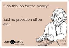 'I do this job for the money.' Said no probation officer ever.