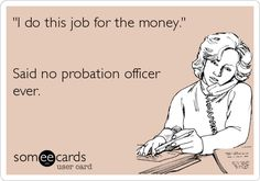 'I do this job for the money.' Said no probation officer ever.
