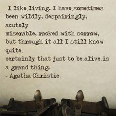 I like living.  I have sometimes been wildly, despairingly, acutely miserable, racked with sorrow, but through it all I still know quite certainly that just to be alive is a grand thing. - Agatha Christie