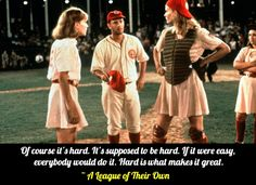 """Of course it's hard. It's supposed to be hard. If it were easy, everybody would do it. Hard is what makes it great.""   -- A League of Their Own"