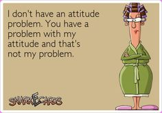 I don't have an attitude problem. You have a problem with my attitude and that's not my problem.   Snarkecards