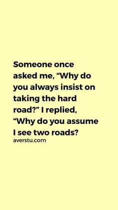 """QUOTES AND SAYINGS BY AVER – world of inspiration Someone once asked me, """"Why do you always insist on taking the hard road?"""" I replied, """"Why do you assume I see two roads? —Quote by ~unknown Road Quotes, True Quotes, Best Quotes, Motivational Quotes, Inspirational Quotes, Positive Quotes, Assuming Quotes, Mantra, Karma"""