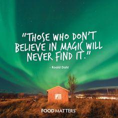 """Those who don't believe in magic will never find it."" - Roald Dahl. www.foodmatters.tv"