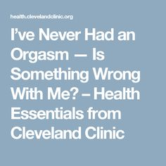 I've Never Had an Orgasm — Is Something Wrong With Me? – Health Essentials from Cleveland Clinic