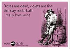 Roses are dead, violets are fine, this day sucks balls. I really love wine #winejokes