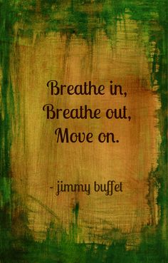 breathe in , breathe out, move on. Jimmy Buffet