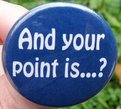 pinback button: And your point is...? - funny quotes and humorous sayings pin