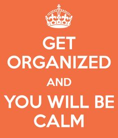 Get Organized and BE Calm