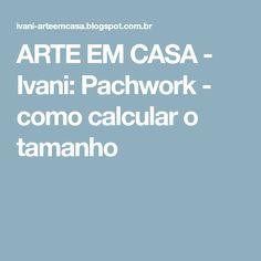 ARTE EM CASA - Ivani: Pachwork - como calcular o tamanho