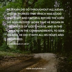 2 Chronicles 31:20–21  Hezekiah did so throughout all Judah; and he worked that which was good and right and faithful before the LORD his God. In every work that he began in the service of God's house, and in the law, and in the commandments, to seek his God, he did it with all his heart, and prospered.