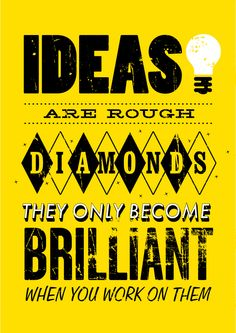 Ideas are rough diamonds. They only become brilliant when you work on them.